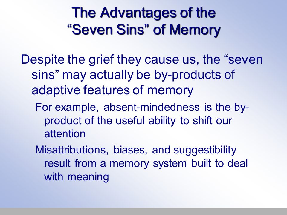 The Advantages of the Seven Sins of Memory Despite the grief they cause us, the seven sins may actually be by-products of adaptive features of memory For example, absent-mindedness is the by- product of the useful ability to shift our attention Misattributions, biases, and suggestibility result from a memory system built to deal with meaning