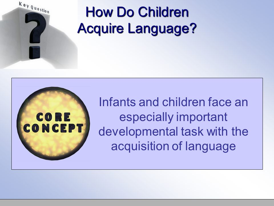 How Do Children Acquire Language? Infants and children face an especially important developmental task with the acquisition of language