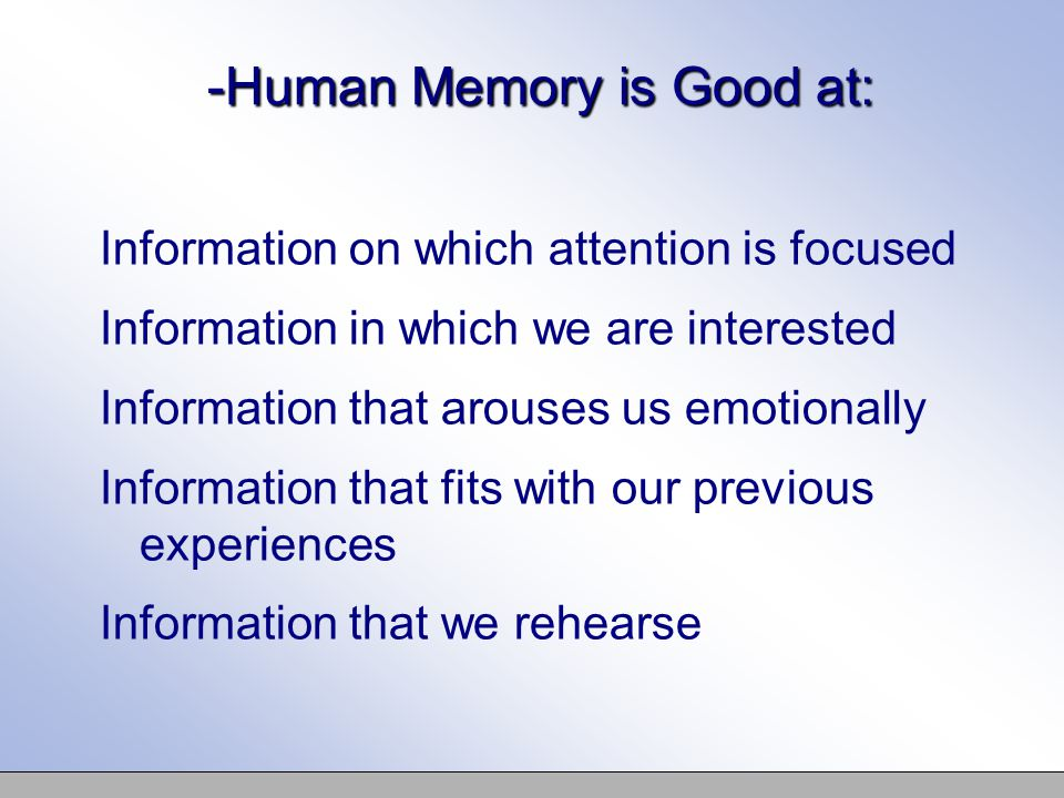 -Human Memory is Good at: Information on which attention is focused Information in which we are interested Information that arouses us emotionally Information that fits with our previous experiences Information that we rehearse