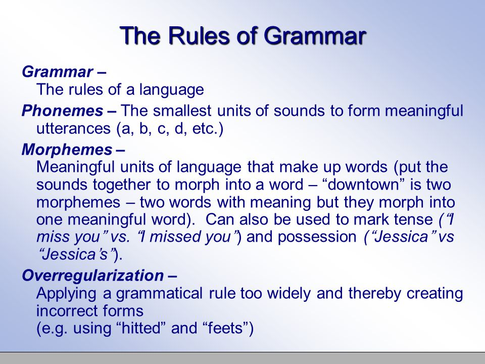 The Rules of Grammar Grammar – The rules of a language Phonemes – The smallest units of sounds to form meaningful utterances (a, b, c, d, etc.) Morphemes – Meaningful units of language that make up words (put the sounds together to morph into a word – downtown is two morphemes – two words with meaning but they morph into one meaningful word).
