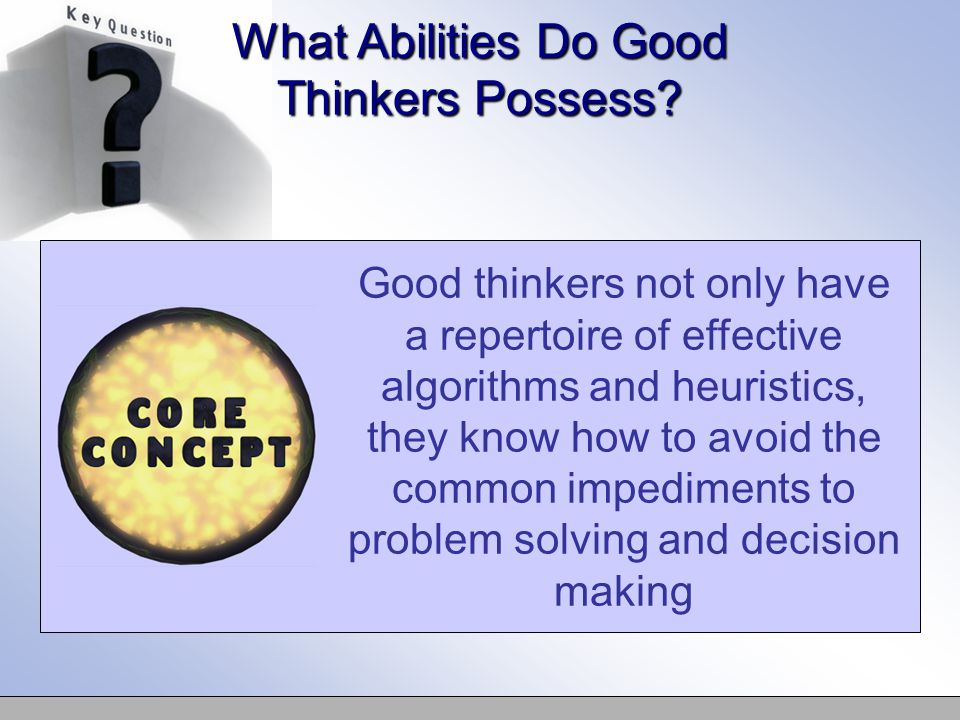 Good thinkers not only have a repertoire of effective algorithms and heuristics, they know how to avoid the common impediments to problem solving and decision making What Abilities Do Good Thinkers Possess