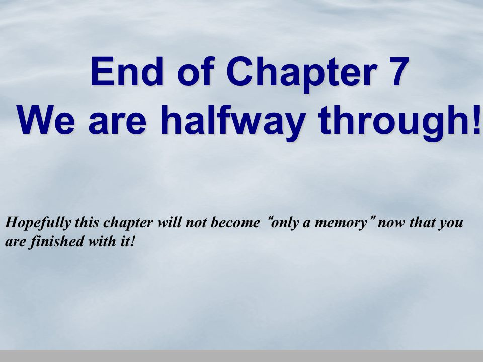 End of Chapter 7 We are halfway through.