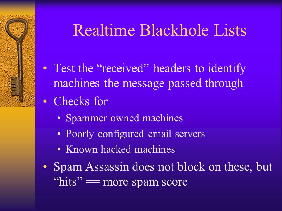 Realtime Blackhole Lists Test the received headers to identify machines the message passed through Checks for Spammer owned machines Poorly configured email servers Known hacked machines Spam Assassin does not block on these, but hits == more spam score
