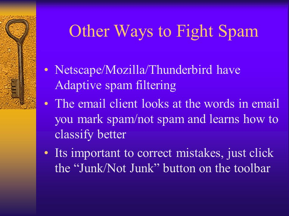Other Ways to Fight Spam Netscape/Mozilla/Thunderbird have Adaptive spam filtering The email client looks at the words in email you mark spam/not spam and learns how to classify better Its important to correct mistakes, just click the Junk/Not Junk button on the toolbar