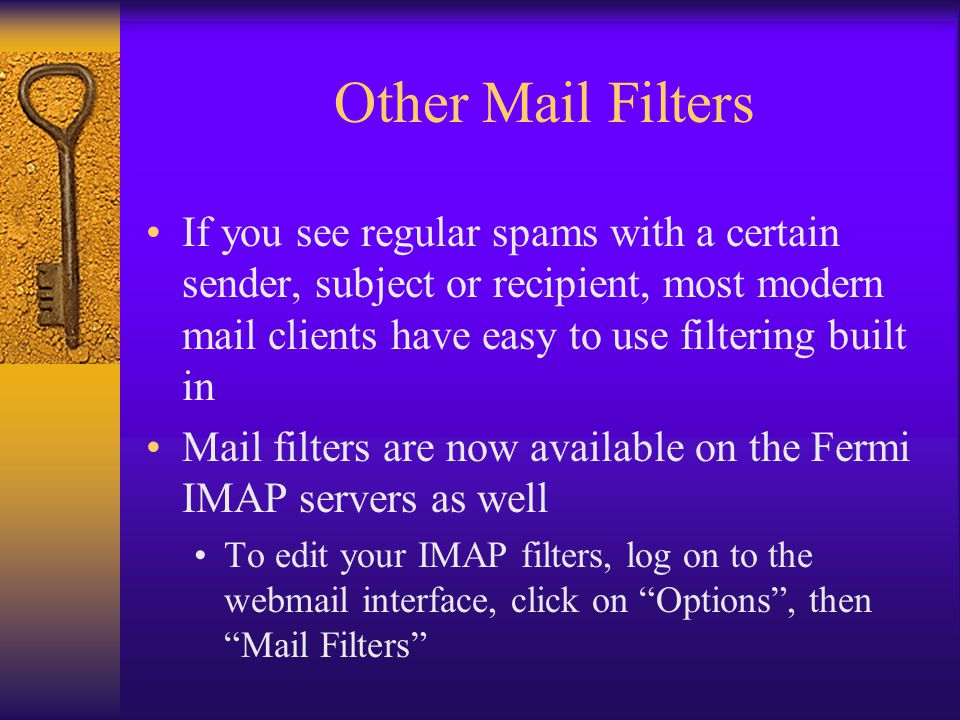 Other Mail Filters If you see regular spams with a certain sender, subject or recipient, most modern mail clients have easy to use filtering built in Mail filters are now available on the Fermi IMAP servers as well To edit your IMAP filters, log on to the webmail interface, click on Options , then Mail Filters