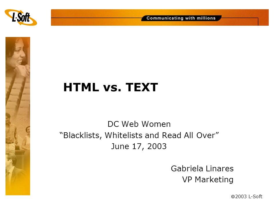 "ã 2003 L-Soft HTML vs. TEXT DC Web Women ""Blacklists, Whitelists and Read All Over"" June 17, 2003 Gabriela Linares VP Marketing"
