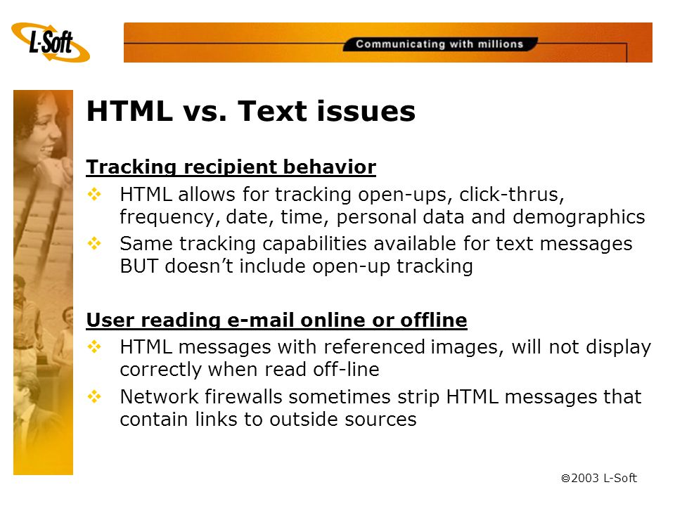 ã 2003 L-Soft Tracking recipient behavior  HTML allows for tracking open-ups, click-thrus, frequency, date, time, personal data and demographics  Sa