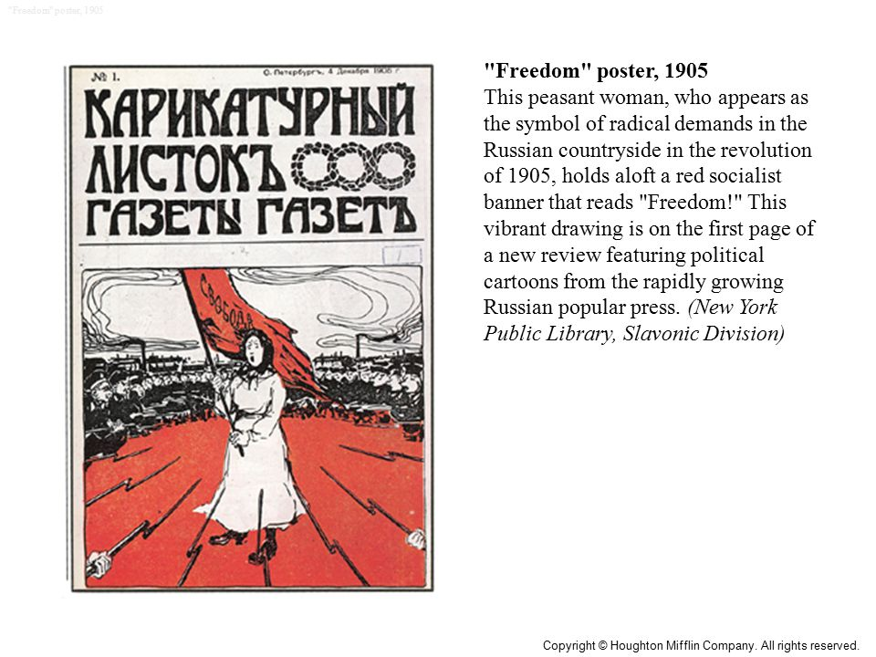 Freedom poster, 1905 This peasant woman, who appears as the symbol of radical demands in the Russian countryside in the revolution of 1905, holds aloft a red socialist banner that reads Freedom! This vibrant drawing is on the first page of a new review featuring political cartoons from the rapidly growing Russian popular press.