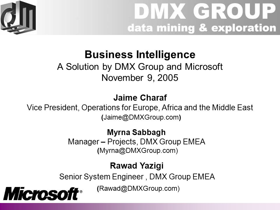 DMX GROUP Business Intelligence A Solution by DMX Group and Microsoft November 9, 2005 Jaime Charaf Vice President, Operations for Europe, Africa and the Middle East (Jaime@DMXGroup.com) Myrna Sabbagh Manager – Projects, DMX Group EMEA (Myrna@DMXGroup.com) Rawad Yazigi Senior System Engineer, DMX Group EMEA (Rawad@DMXGroup.com)