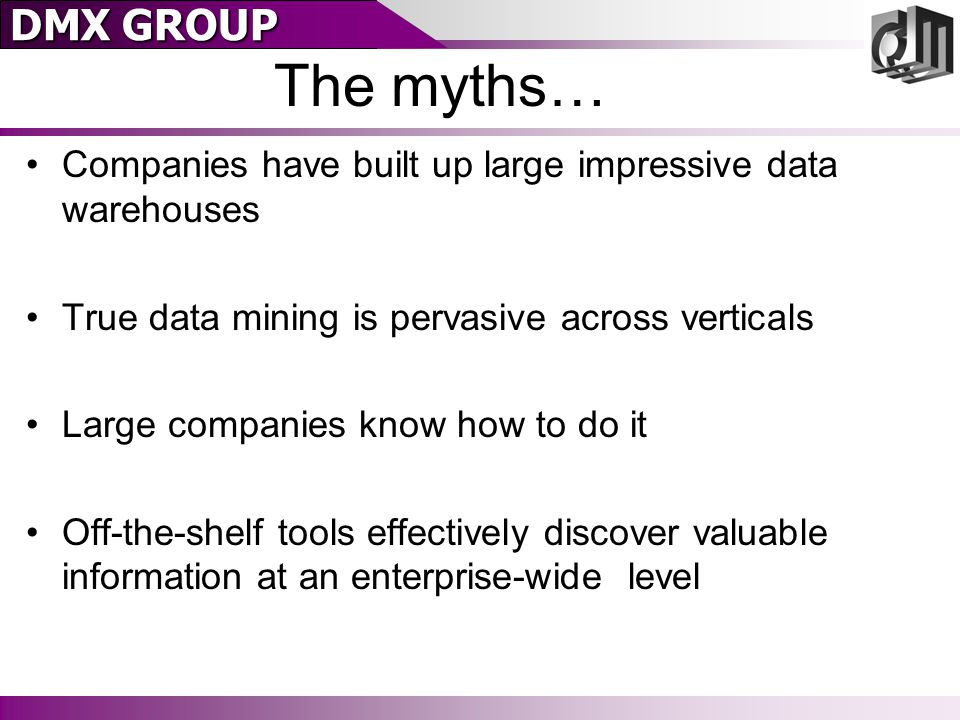 DMX GROUP The myths… Companies have built up large impressive data warehouses True data mining is pervasive across verticals Large companies know how to do it Off-the-shelf tools effectively discover valuable information at an enterprise-wide level