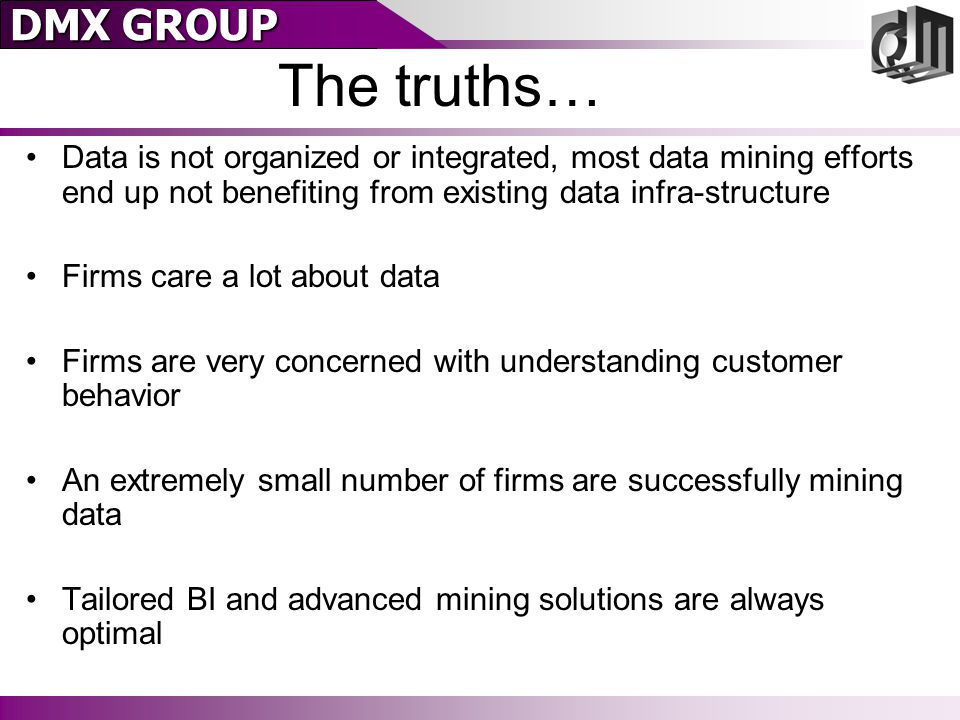 DMX GROUP The truths… Data is not organized or integrated, most data mining efforts end up not benefiting from existing data infra-structure Firms care a lot about data Firms are very concerned with understanding customer behavior An extremely small number of firms are successfully mining data Tailored BI and advanced mining solutions are always optimal
