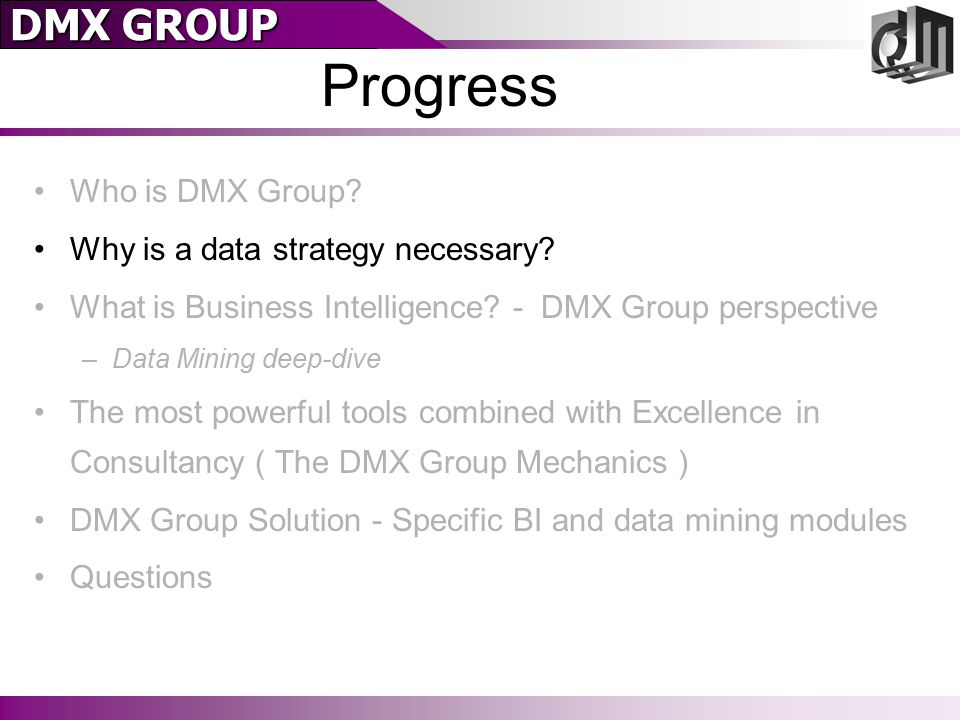 DMX GROUP Progress Who is DMX Group? Why is a data strategy necessary? What is Business Intelligence? - DMX Group perspective –Data Mining deep-dive T