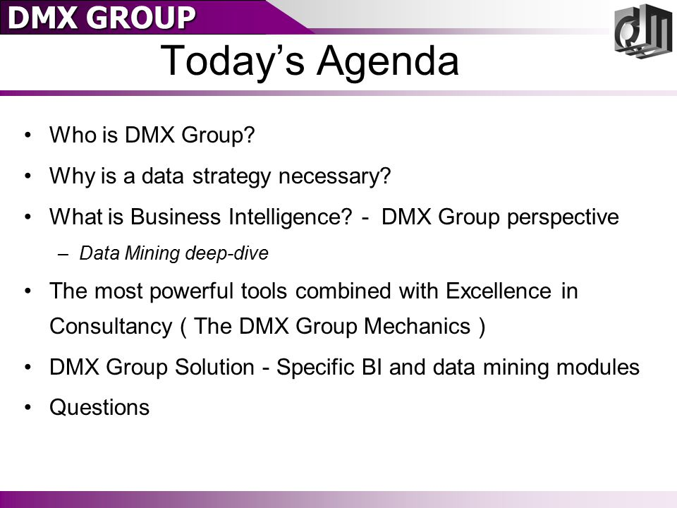 DMX GROUP Today's Agenda Who is DMX Group? Why is a data strategy necessary? What is Business Intelligence? - DMX Group perspective –Data Mining deep-