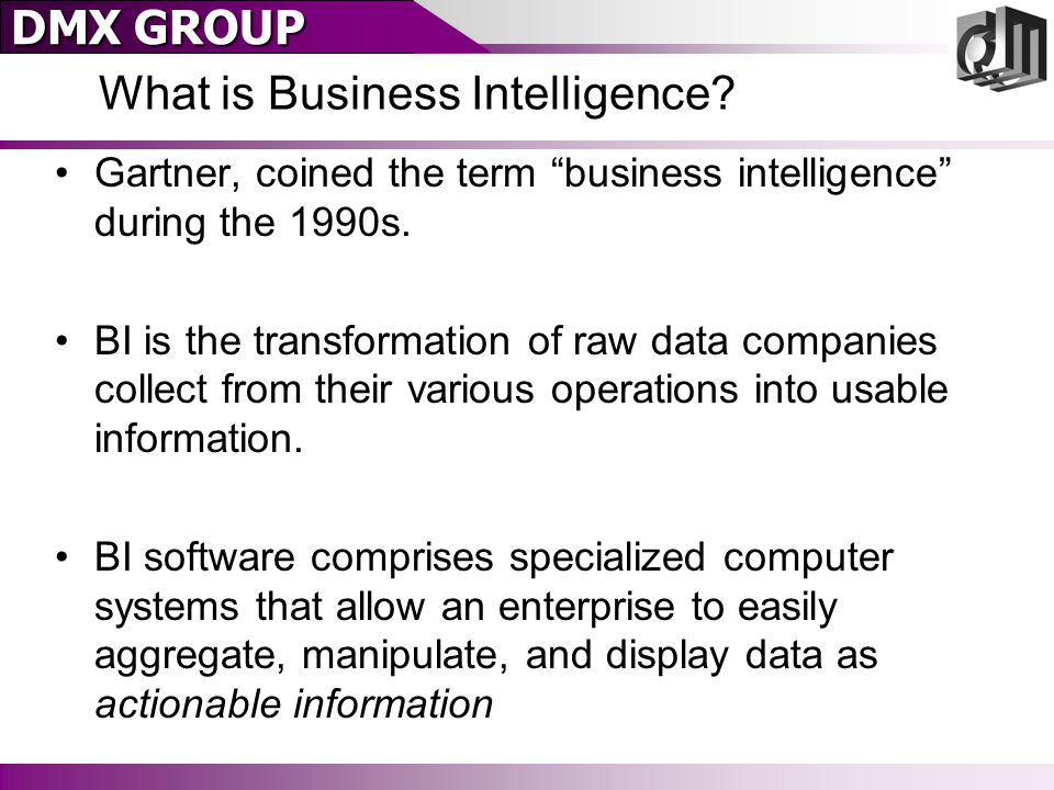 """DMX GROUP What is Business Intelligence? Gartner, coined the term """"business intelligence"""" during the 1990s. BI is the transformation of raw data compa"""