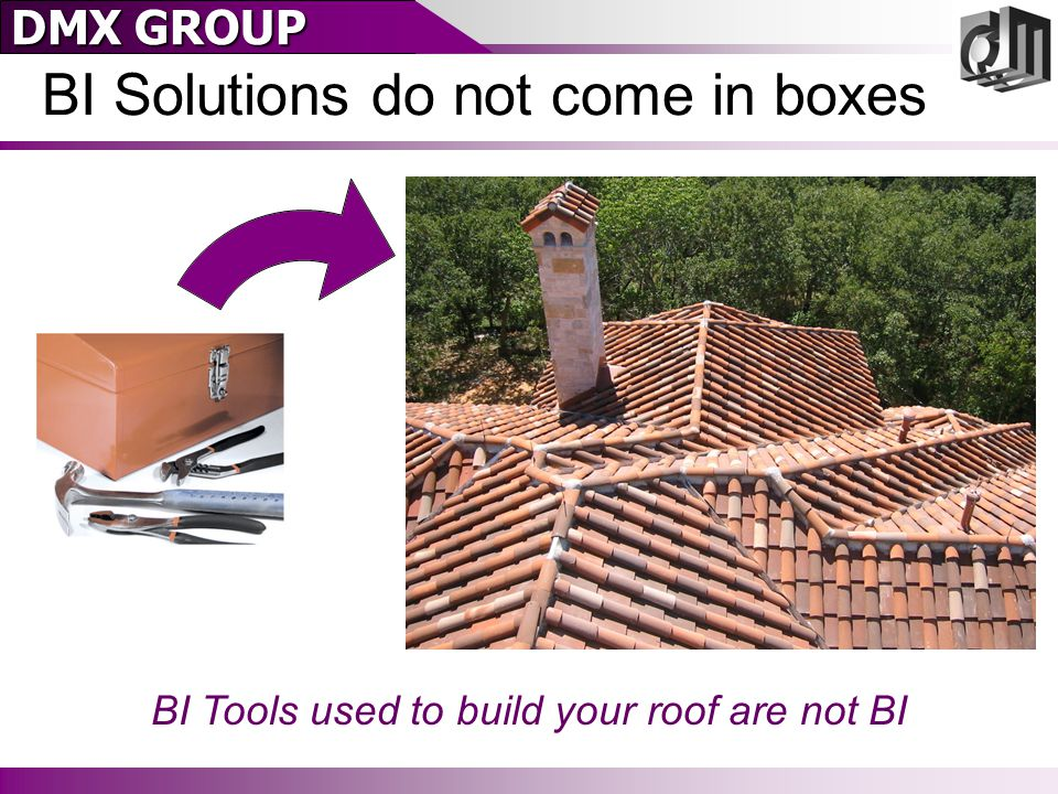 DMX GROUP BI Solutions do not come in boxes BI Tools used to build your roof are not BI