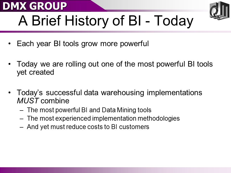 DMX GROUP A Brief History of BI - Today Each year BI tools grow more powerful Today we are rolling out one of the most powerful BI tools yet created Today's successful data warehousing implementations MUST combine –The most powerful BI and Data Mining tools –The most experienced implementation methodologies –And yet must reduce costs to BI customers