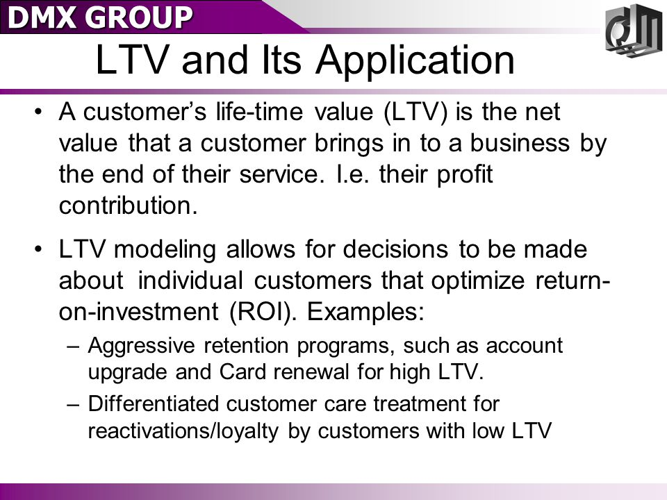 DMX GROUP LTV and Its Application A customer's life-time value (LTV) is the net value that a customer brings in to a business by the end of their service.
