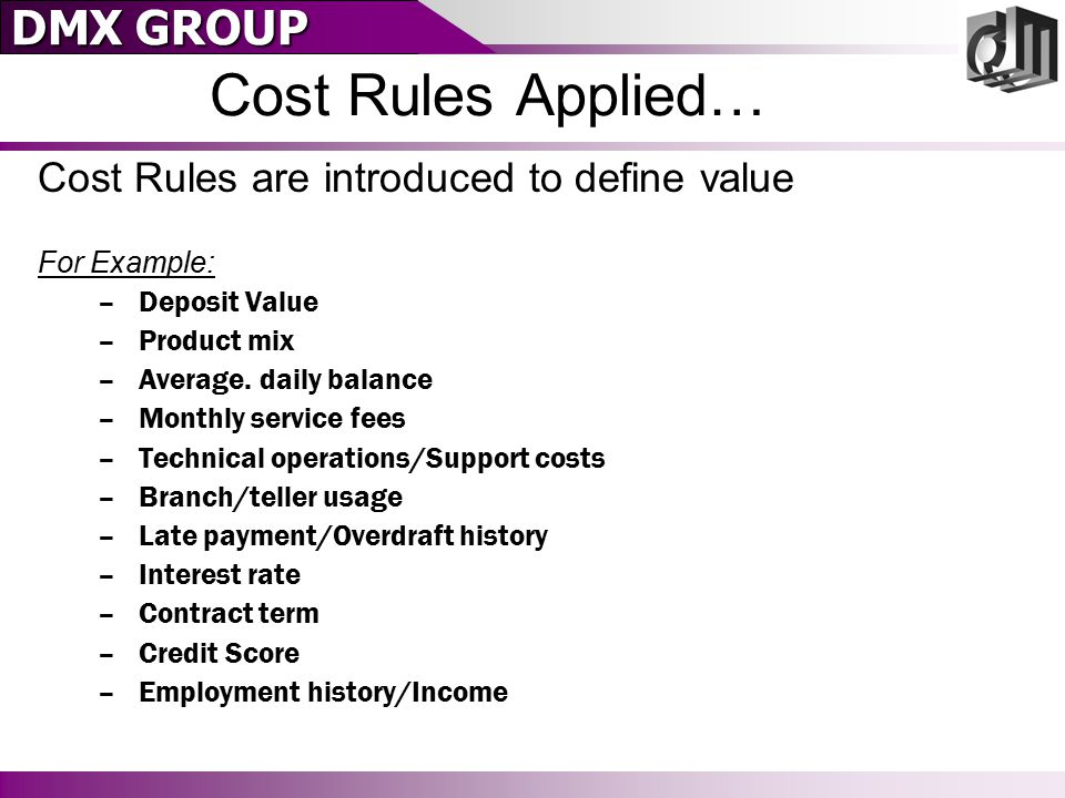 DMX GROUP Cost Rules Applied… Cost Rules are introduced to define value For Example: –Deposit Value –Product mix –Average. daily balance –Monthly serv