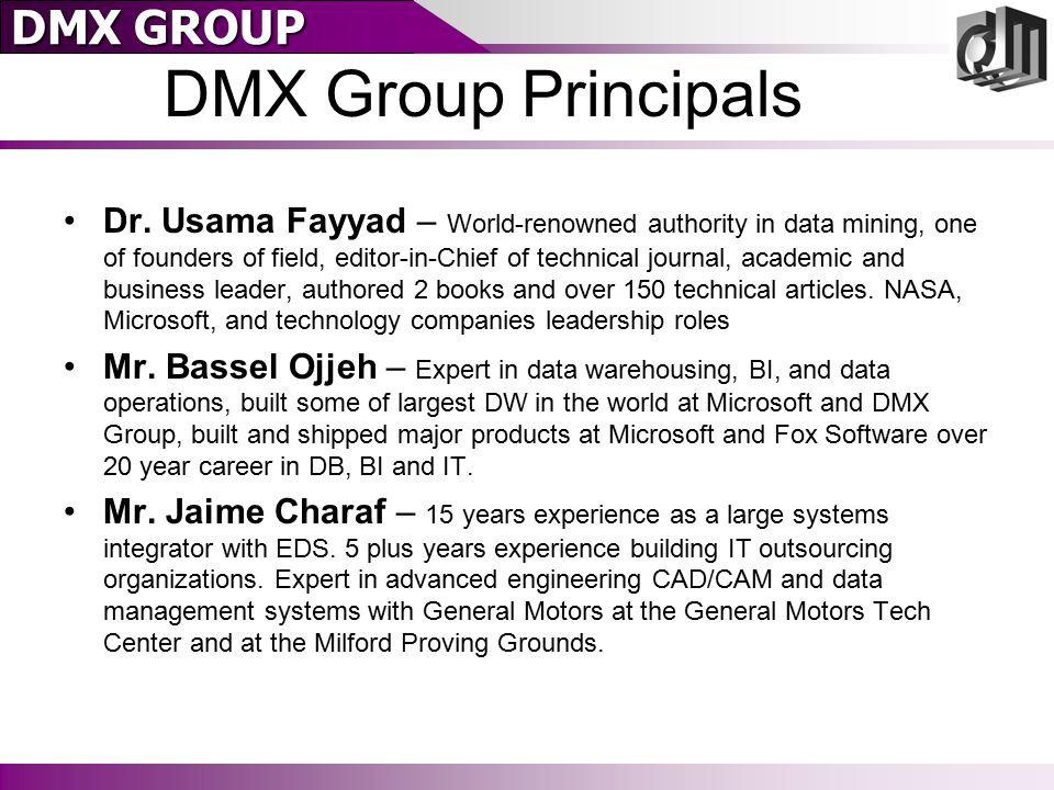 DMX GROUP A Brief History of BI – Tomorrow DMX Group's R&D organizations are studying how to get out of the UI, E/T/L, and data base building business – SQL Server 2005 helps us… Mass produced tools significantly lower BI costs We are excited about Microsoft's Investment in BI This allows DMX Group to focus on –Refined Implementation Methodology Tailoring to meet each customer's specific needs –Patented Data Mining (AI) Algorithms –More Exact Behavioral Prediction and Segmentation models –Industry/Environmental Specific Data Models