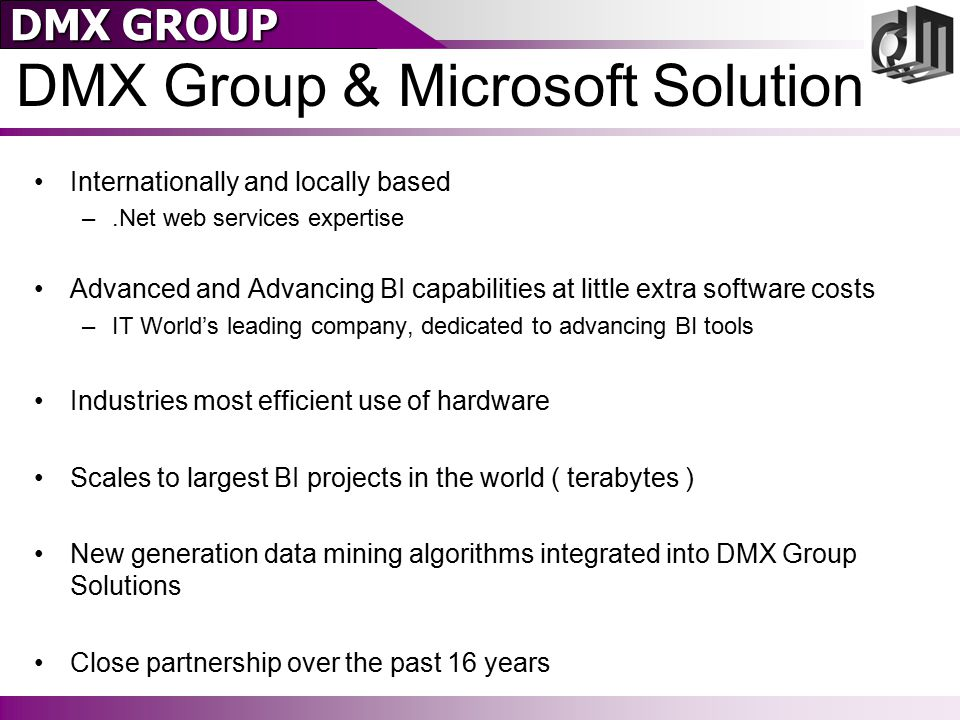 DMX GROUP DMX Group Mission Make enterprise data a working asset across the Institution: –Data strategy for the business –Implementation of BI and data mining capabilities –Enable companies to truly access data on an enterprise level –Illuminate business issues around data Look for the possibilities Expose data it to business users Train people and change processes –Integrate with existing operational systems