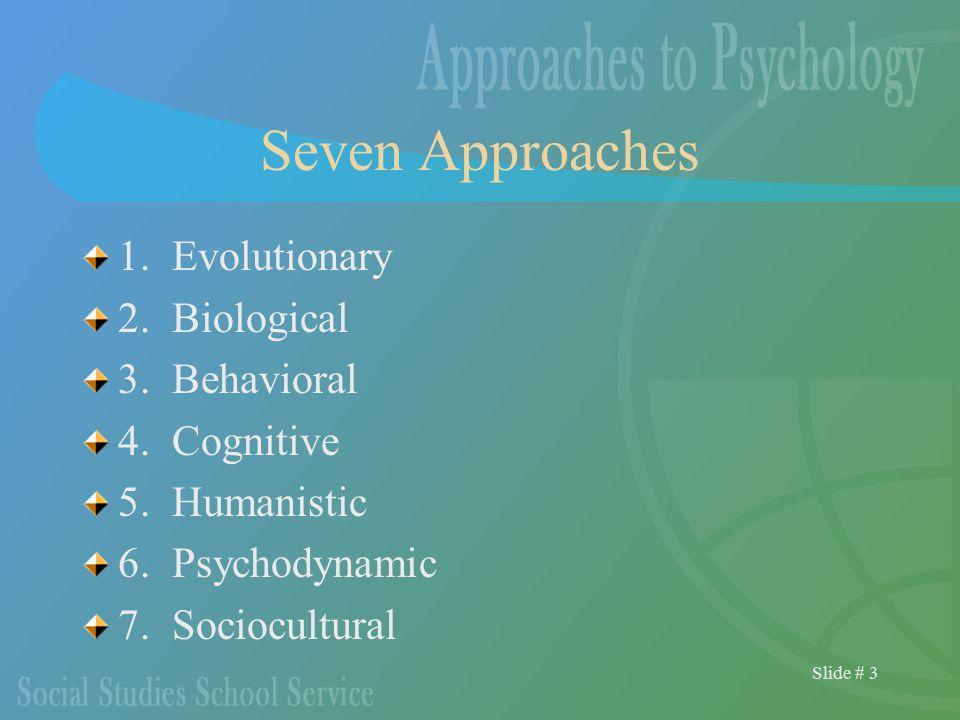 Slide # 3 Seven Approaches 1. Evolutionary 2. Biological 3. Behavioral 4. Cognitive 5. Humanistic 6. Psychodynamic 7. Sociocultural
