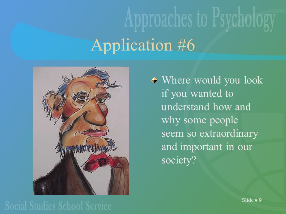 Slide # 9 Application #6 Where would you look if you wanted to understand how and why some people seem so extraordinary and important in our society?
