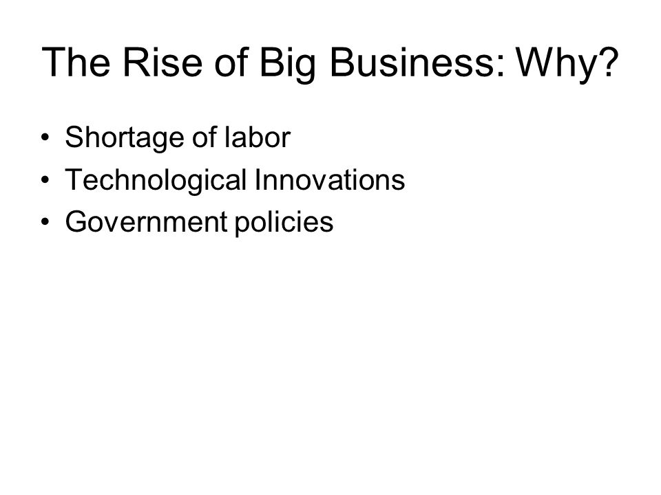 The Rise of Big Business: Why Shortage of labor Technological Innovations Government policies