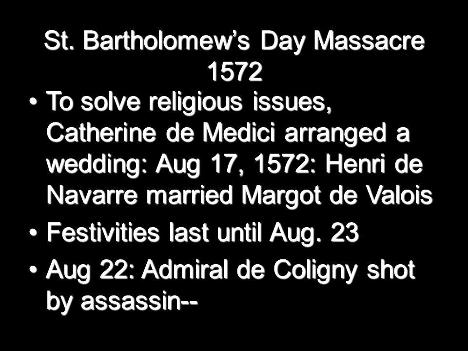 St. Bartholomew's Day Massacre 1572 To solve religious issues, Catherine de Medici arranged a wedding: Aug 17, 1572: Henri de Navarre married Margot d