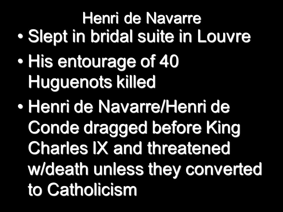 Henri de Navarre Slept in bridal suite in LouvreSlept in bridal suite in Louvre His entourage of 40 Huguenots killedHis entourage of 40 Huguenots killed Henri de Navarre/Henri de Conde dragged before King Charles IX and threatened w/death unless they converted to CatholicismHenri de Navarre/Henri de Conde dragged before King Charles IX and threatened w/death unless they converted to Catholicism