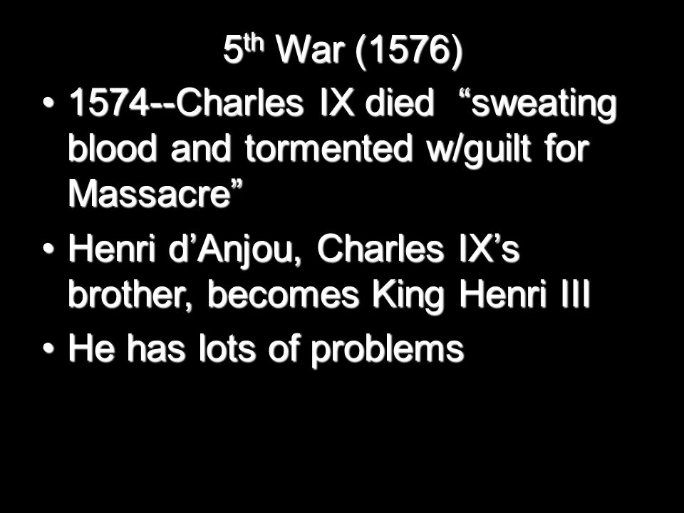 5 th War (1576) 1574--Charles IX died sweating blood and tormented w/guilt for Massacre 1574--Charles IX died sweating blood and tormented w/guilt for Massacre Henri d'Anjou, Charles IX's brother, becomes King Henri IIIHenri d'Anjou, Charles IX's brother, becomes King Henri III He has lots of problemsHe has lots of problems