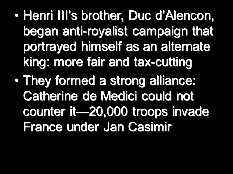 Henri III's brother, Duc d'Alencon, began anti-royalist campaign that portrayed himself as an alternate king: more fair and tax-cuttingHenri III's brother, Duc d'Alencon, began anti-royalist campaign that portrayed himself as an alternate king: more fair and tax-cutting They formed a strong alliance: Catherine de Medici could not counter it—20,000 troops invade France under Jan CasimirThey formed a strong alliance: Catherine de Medici could not counter it—20,000 troops invade France under Jan Casimir