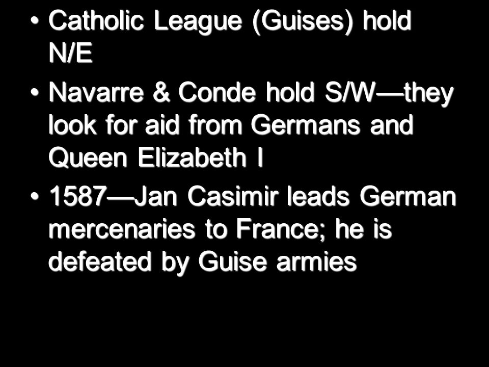 Catholic League (Guises) hold N/ECatholic League (Guises) hold N/E Navarre & Conde hold S/W—they look for aid from Germans and Queen Elizabeth INavarre & Conde hold S/W—they look for aid from Germans and Queen Elizabeth I 1587—Jan Casimir leads German mercenaries to France; he is defeated by Guise armies1587—Jan Casimir leads German mercenaries to France; he is defeated by Guise armies