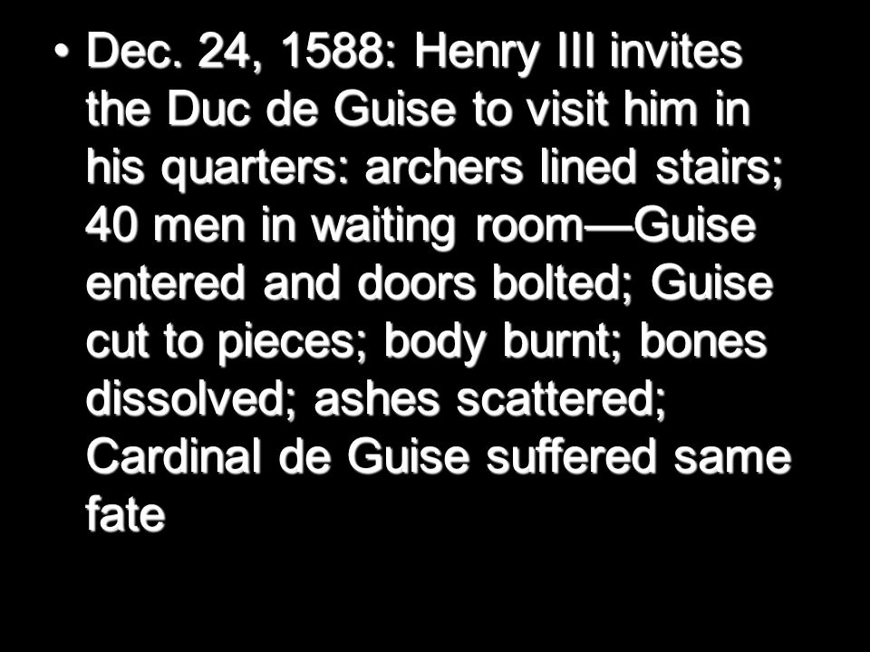 Dec. 24, 1588: Henry III invites the Duc de Guise to visit him in his quarters: archers lined stairs; 40 men in waiting room—Guise entered and doors b