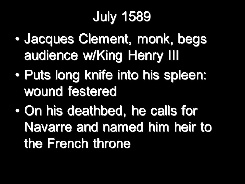 July 1589 Jacques Clement, monk, begs audience w/King Henry IIIJacques Clement, monk, begs audience w/King Henry III Puts long knife into his spleen: wound festeredPuts long knife into his spleen: wound festered On his deathbed, he calls for Navarre and named him heir to the French throneOn his deathbed, he calls for Navarre and named him heir to the French throne