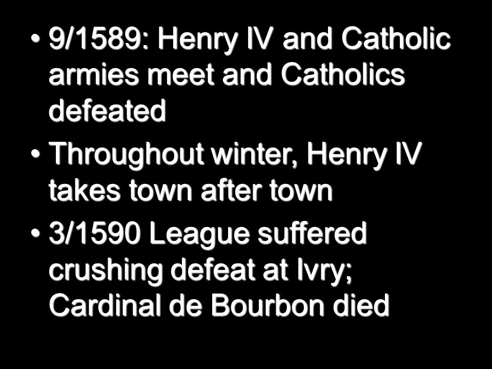 9/1589: Henry IV and Catholic armies meet and Catholics defeated9/1589: Henry IV and Catholic armies meet and Catholics defeated Throughout winter, Henry IV takes town after townThroughout winter, Henry IV takes town after town 3/1590 League suffered crushing defeat at Ivry; Cardinal de Bourbon died3/1590 League suffered crushing defeat at Ivry; Cardinal de Bourbon died