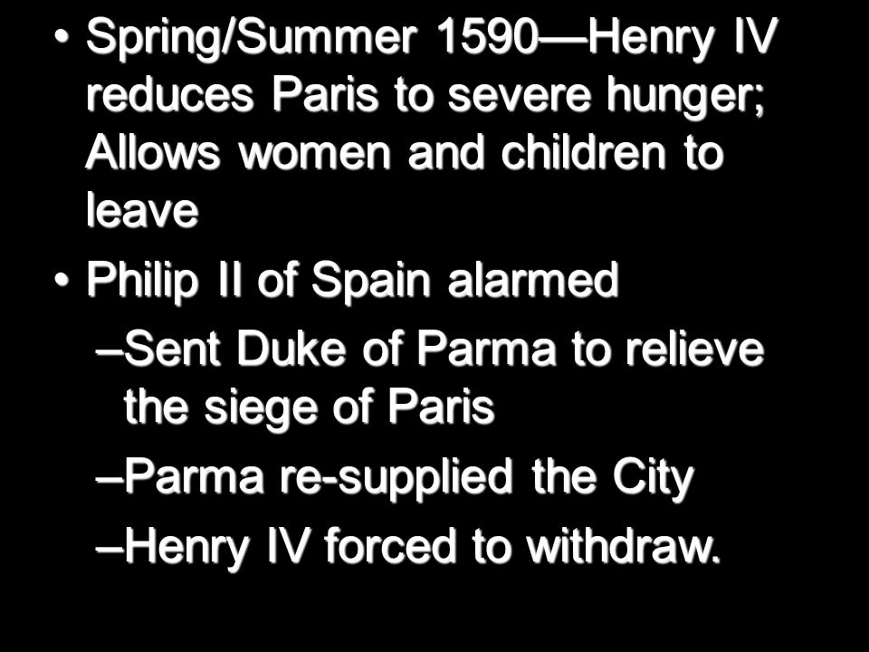 Spring/Summer 1590—Henry IV reduces Paris to severe hunger; Allows women and children to leaveSpring/Summer 1590—Henry IV reduces Paris to severe hunger; Allows women and children to leave Philip II of Spain alarmedPhilip II of Spain alarmed –Sent Duke of Parma to relieve the siege of Paris –Parma re-supplied the City –Henry IV forced to withdraw.