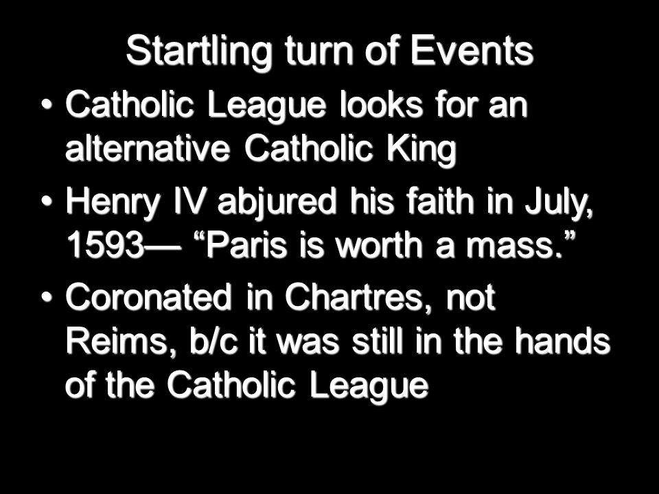 Startling turn of Events Catholic League looks for an alternative Catholic KingCatholic League looks for an alternative Catholic King Henry IV abjured his faith in July, 1593— Paris is worth a mass. Henry IV abjured his faith in July, 1593— Paris is worth a mass. Coronated in Chartres, not Reims, b/c it was still in the hands of the Catholic LeagueCoronated in Chartres, not Reims, b/c it was still in the hands of the Catholic League