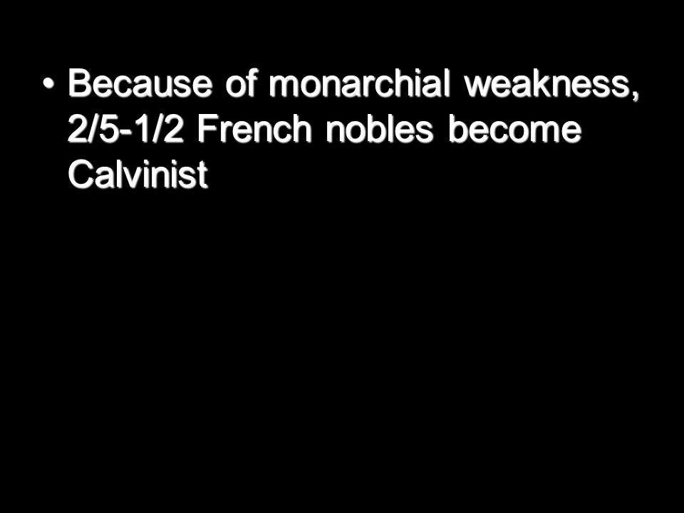 Because of monarchial weakness, 2/5-1/2 French nobles become CalvinistBecause of monarchial weakness, 2/5-1/2 French nobles become Calvinist
