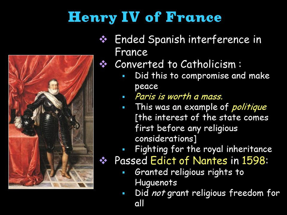  Ended Spanish interference in France  Converted to Catholicism :  Did this to compromise and make peace  Paris is worth a mass.