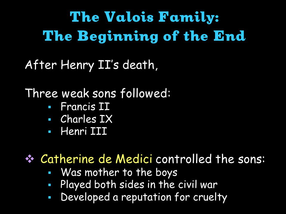 The Valois Family: The Beginning of the End After Henry II's death, Three weak sons followed:  Francis II  Charles IX  Henri III  Catherine de Medici controlled the sons:  Was mother to the boys  Played both sides in the civil war  Developed a reputation for cruelty