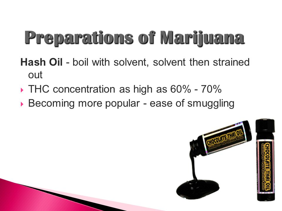 Hash Oil - boil with solvent, solvent then strained out  THC concentration as high as 60% - 70%  Becoming more popular - ease of smuggling