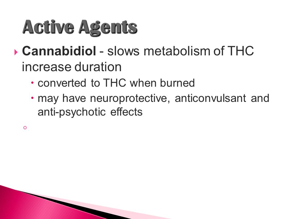  Cannabidiol - slows metabolism of THC increase duration  converted to THC when burned  may have neuroprotective, anticonvulsant and anti-psychotic effects ◦