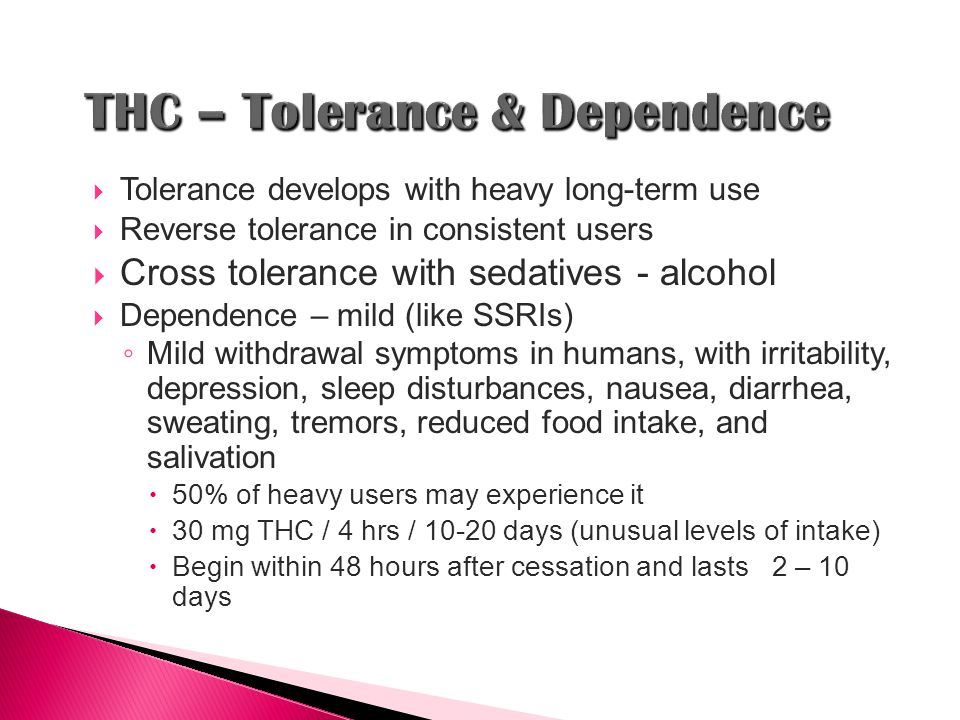  Tolerance develops with heavy long-term use  Reverse tolerance in consistent users  Cross tolerance with sedatives - alcohol  Dependence – mild (like SSRIs) ◦ Mild withdrawal symptoms in humans, with irritability, depression, sleep disturbances, nausea, diarrhea, sweating, tremors, reduced food intake, and salivation  50% of heavy users may experience it  30 mg THC / 4 hrs / 10-20 days (unusual levels of intake)  Begin within 48 hours after cessation and lasts 2 – 10 days