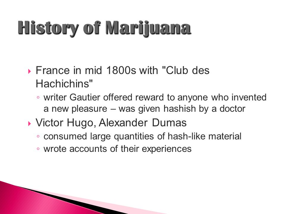  France in mid 1800s with Club des Hachichins ◦ writer Gautier offered reward to anyone who invented a new pleasure – was given hashish by a doctor  Victor Hugo, Alexander Dumas ◦ consumed large quantities of hash-like material ◦ wrote accounts of their experiences