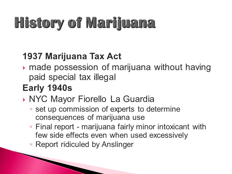 1937 Marijuana Tax Act  made possession of marijuana without having paid special tax illegal Early 1940s  NYC Mayor Fiorello La Guardia ◦ set up commission of experts to determine consequences of marijuana use ◦ Final report - marijuana fairly minor intoxicant with few side effects even when used excessively ◦ Report ridiculed by Anslinger