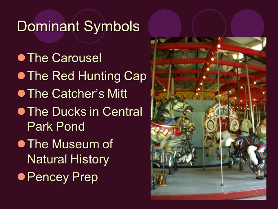 Dominant Symbols The Carousel The Carousel The Red Hunting Cap The Red Hunting Cap The Catcher's Mitt The Catcher's Mitt The Ducks in Central Park Pond The Ducks in Central Park Pond The Museum of Natural History The Museum of Natural History Pencey Prep Pencey Prep