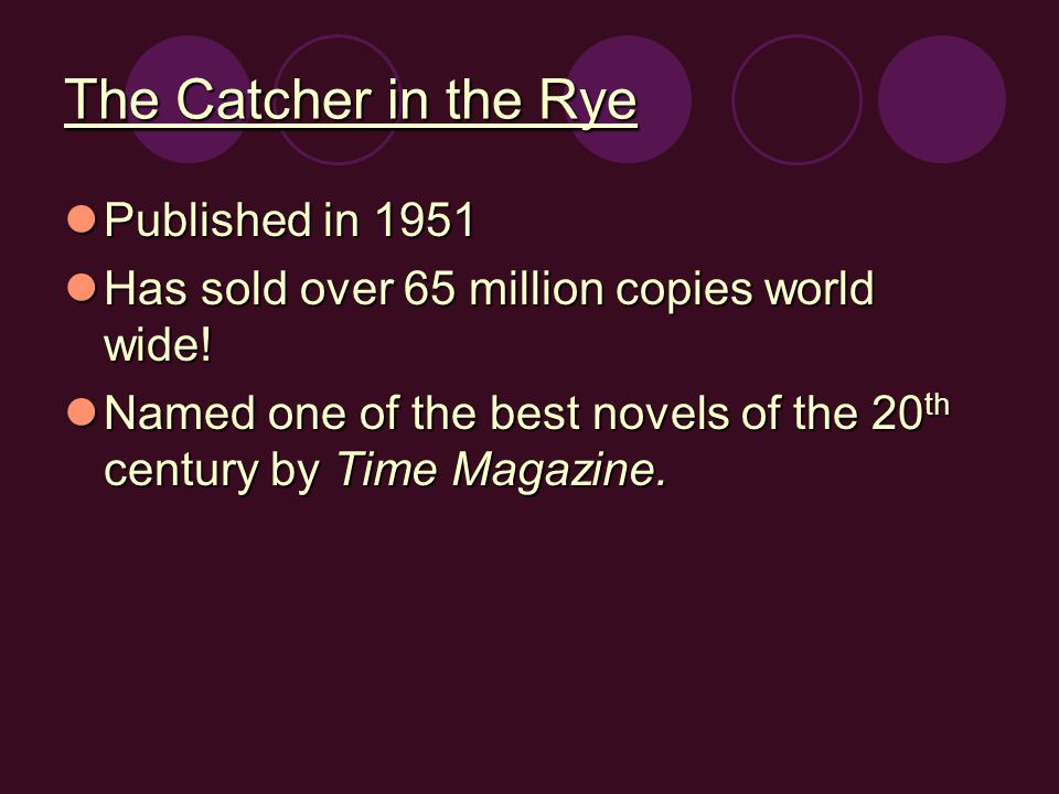 The Catcher in the Rye Published in 1951 Published in 1951 Has sold over 65 million copies world wide.