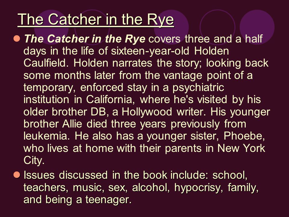 The Catcher in the Rye The Catcher in the Rye covers three and a half days in the life of sixteen-year-old Holden Caulfield.
