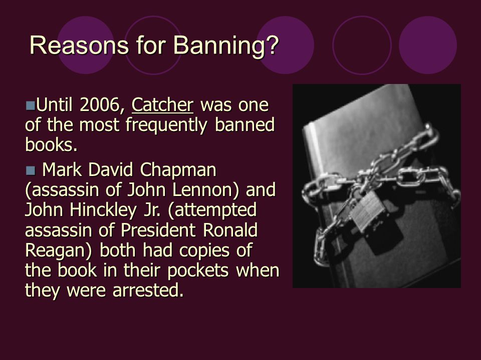 Reasons for Banning. Until 2006, Catcher was one of the most frequently banned books.