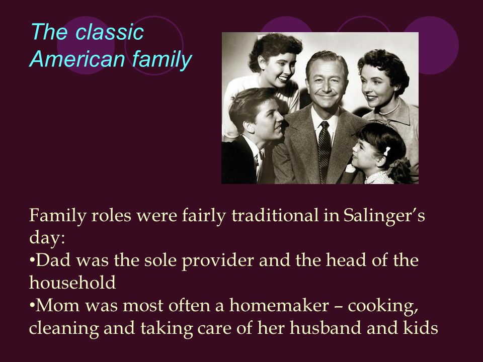 The classic American family Family roles were fairly traditional in Salinger's day: Dad was the sole provider and the head of the household Mom was most often a homemaker – cooking, cleaning and taking care of her husband and kids
